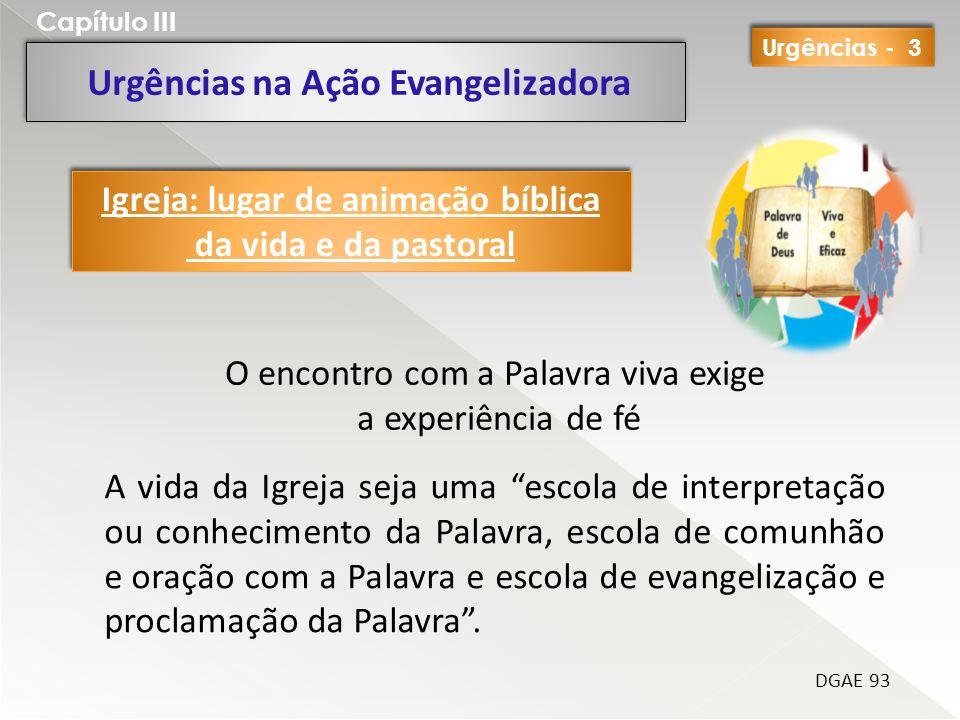 Urgências na Ação Evangelizadora Capítulo III DGAE 93 O encontro com a Palavra viva exige a experiência de fé Igreja: lugar de animação bíblica da vid