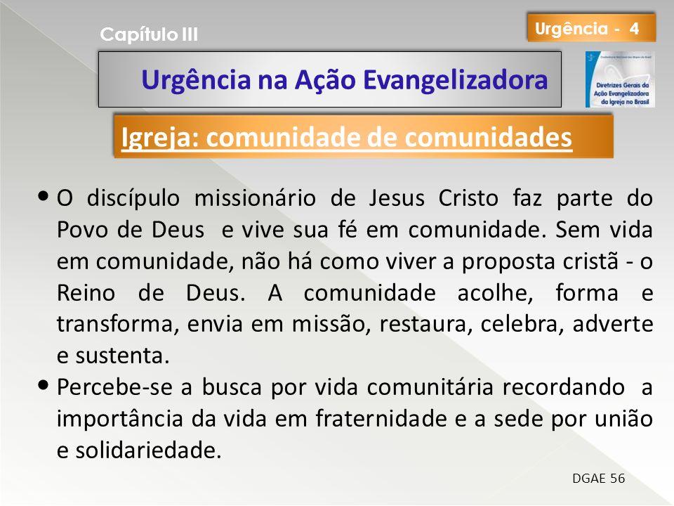 Urgência na Ação Evangelizadora Capítulo III DGAE 56 O discípulo missionário de Jesus Cristo faz parte do Povo de Deus e vive sua fé em comunidade. Se