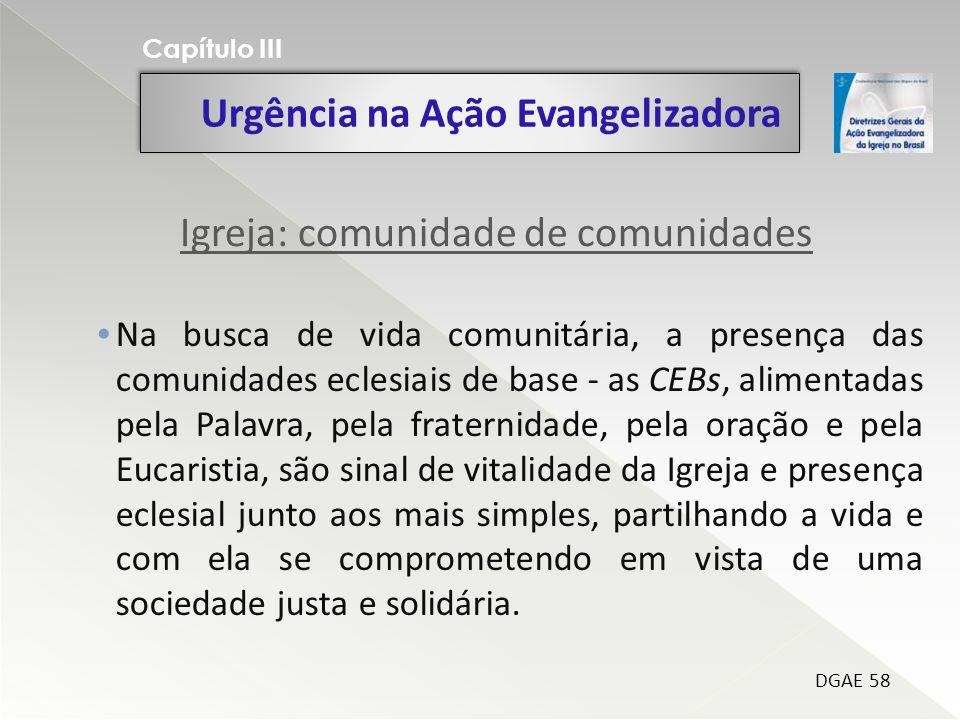Urgência na Ação Evangelizadora Capítulo III DGAE 58 Na busca de vida comunitária, a presença das comunidades eclesiais de base - as CEBs, alimentadas