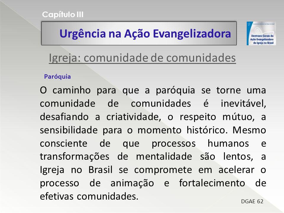 Urgência na Ação Evangelizadora Capítulo III DGAE 62 O caminho para que a paróquia se torne uma comunidade de comunidades é inevitável, desafiando a criatividade, o respeito mútuo, a sensibilidade para o momento histórico.