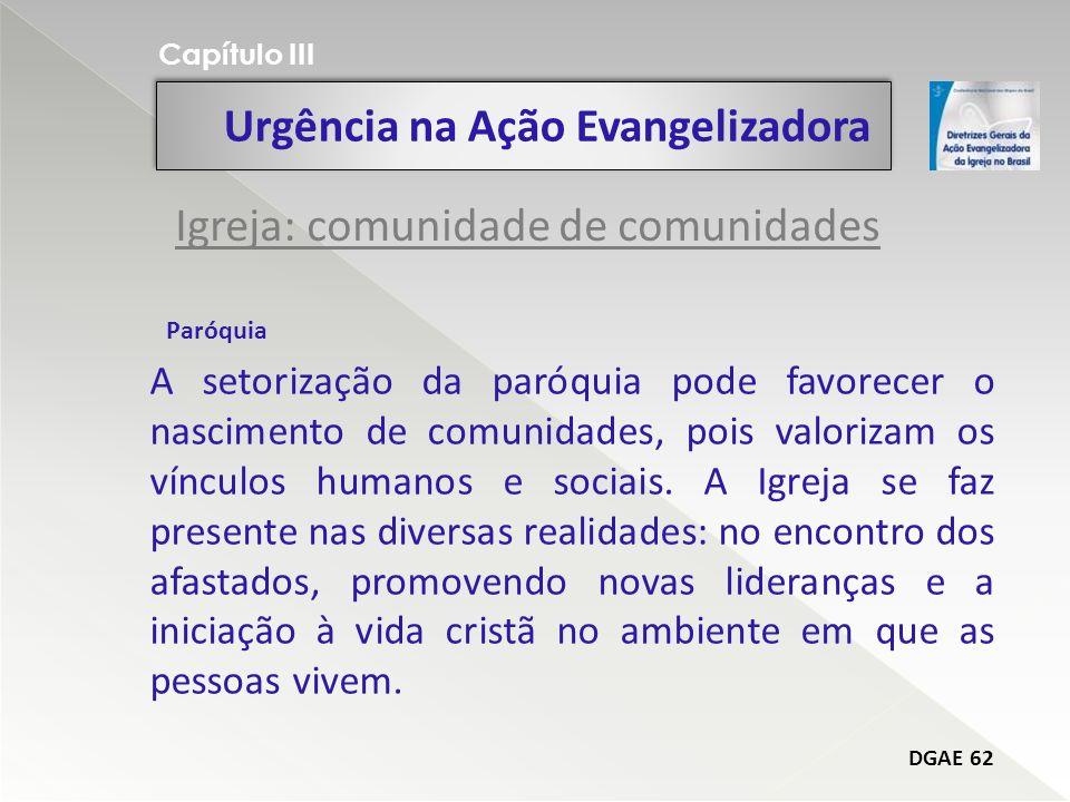 Urgência na Ação Evangelizadora Capítulo III DGAE 62 A setorização da paróquia pode favorecer o nascimento de comunidades, pois valorizam os vínculos humanos e sociais.