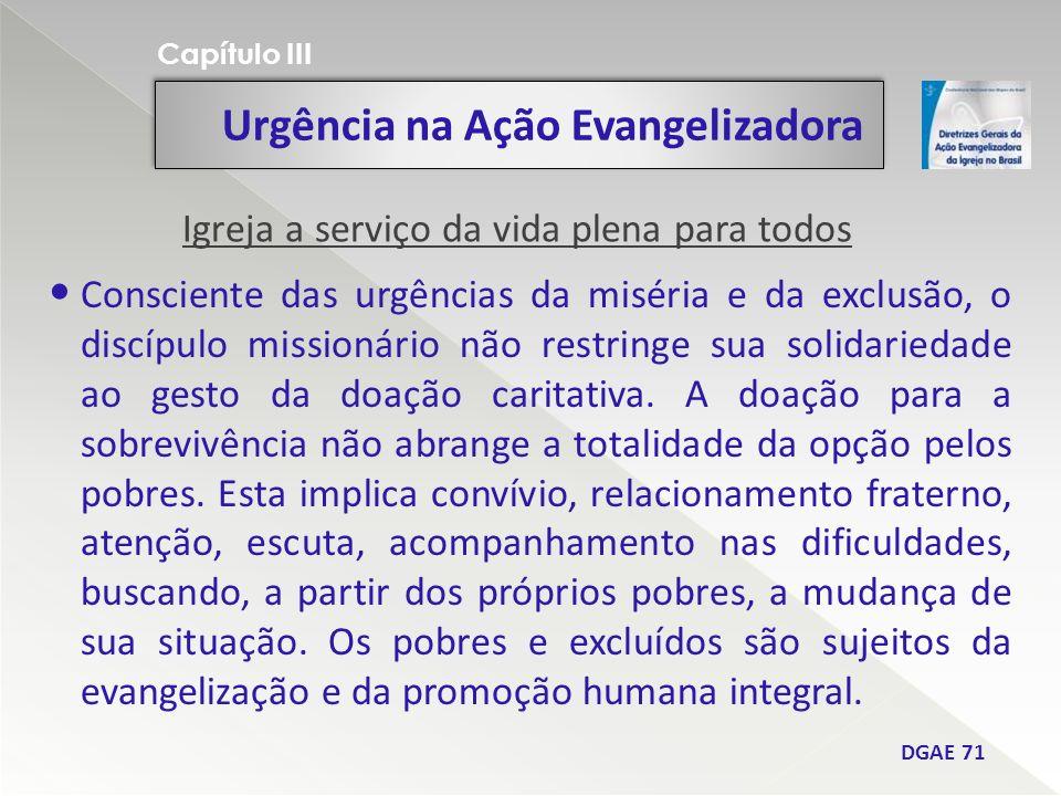 Urgência na Ação Evangelizadora Capítulo III DGAE 71 Consciente das urgências da miséria e da exclusão, o discípulo missionário não restringe sua solidariedade ao gesto da doação caritativa.