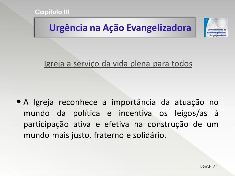 Urgência na Ação Evangelizadora Capítulo III DGAE 71 A Igreja reconhece a importância da atuação no mundo da política e incentiva os leigos/as à parti