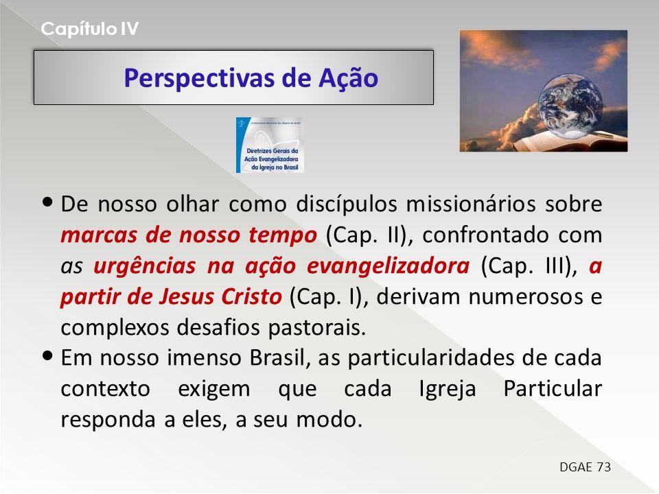 Perspectivas de Ação Capítulo IV DGAE 73 De nosso olhar como discípulos missionários sobre marcas de nosso tempo (Cap. II), confrontado com as urgênci