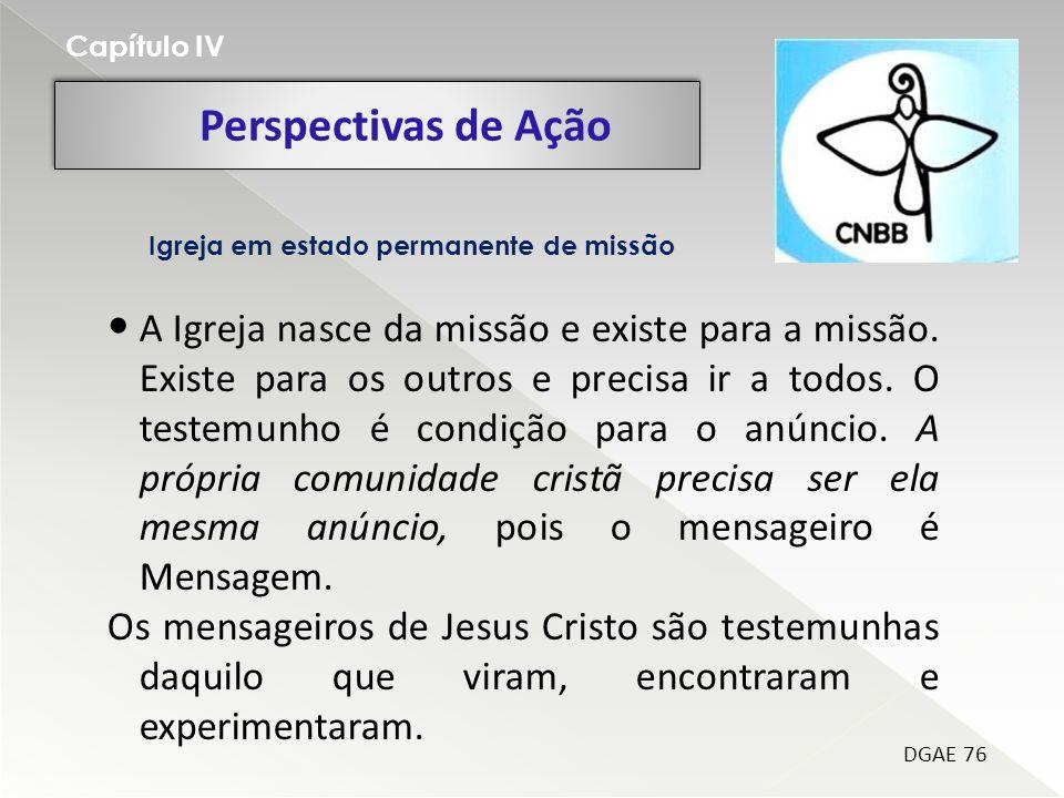 Perspectivas de Ação Capítulo IV DGAE 76 A Igreja nasce da missão e existe para a missão. Existe para os outros e precisa ir a todos. O testemunho é c