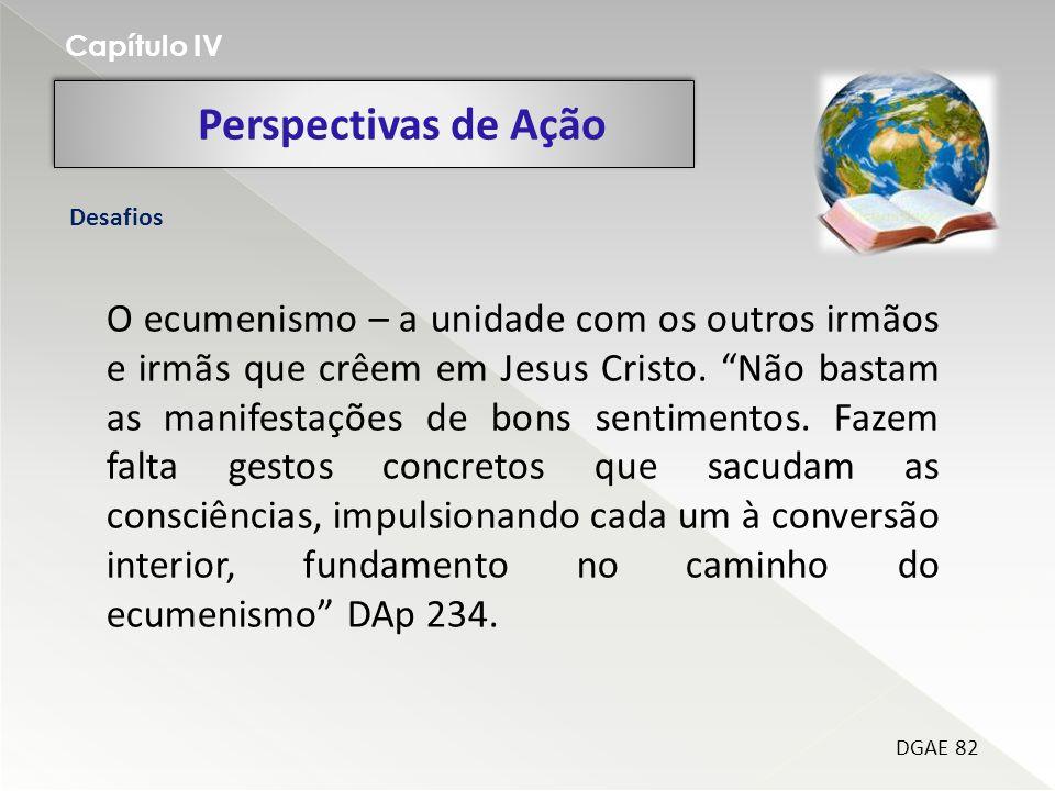 Perspectivas de Ação Capítulo IV DGAE 82 Desafios O ecumenismo – a unidade com os outros irmãos e irmãs que crêem em Jesus Cristo. Não bastam as manif