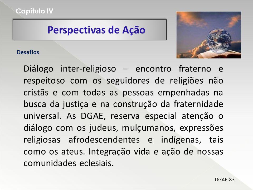 Perspectivas de Ação Capítulo IV DGAE 83 Desafios Diálogo inter-religioso – encontro fraterno e respeitoso com os seguidores de religiões não cristãs