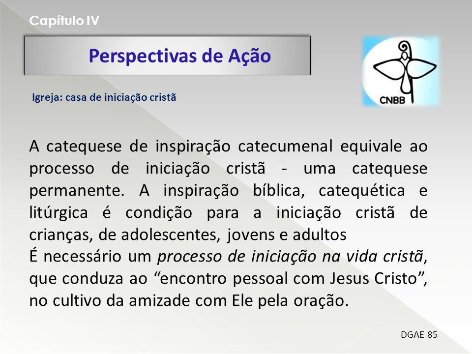 Perspectivas de Ação Capítulo IV DGAE 85 Igreja: casa de iniciação cristã A catequese de inspiração catecumenal equivale ao processo de iniciação cristã - uma catequese permanente.