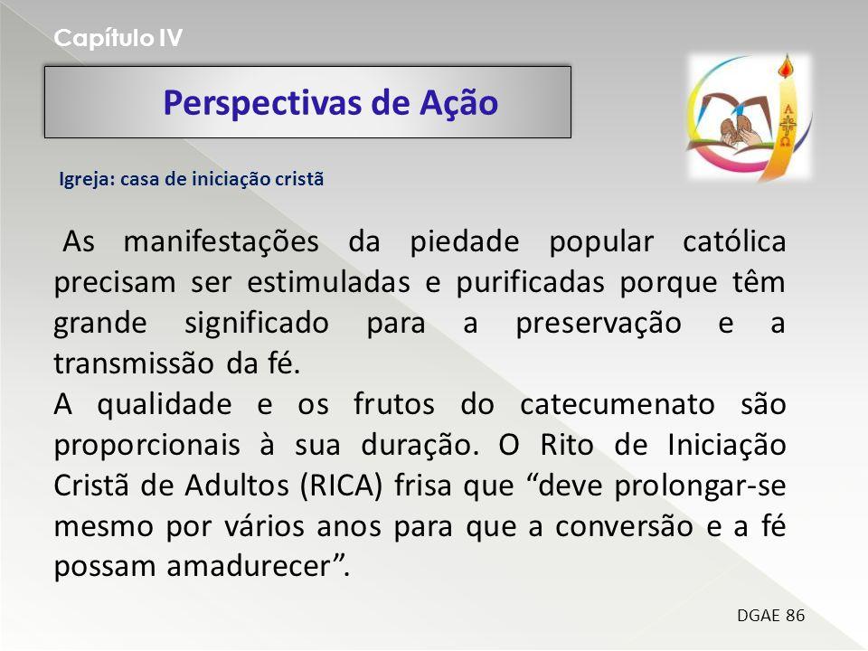 Perspectivas de Ação Capítulo IV DGAE 86 Igreja: casa de iniciação cristã As manifestações da piedade popular católica precisam ser estimuladas e puri