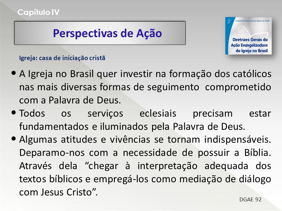 Perspectivas de Ação Capítulo IV DGAE 92 Igreja: casa de iniciação cristã A Igreja no Brasil quer investir na formação dos católicos nas mais diversas formas de seguimento comprometido com a Palavra de Deus.