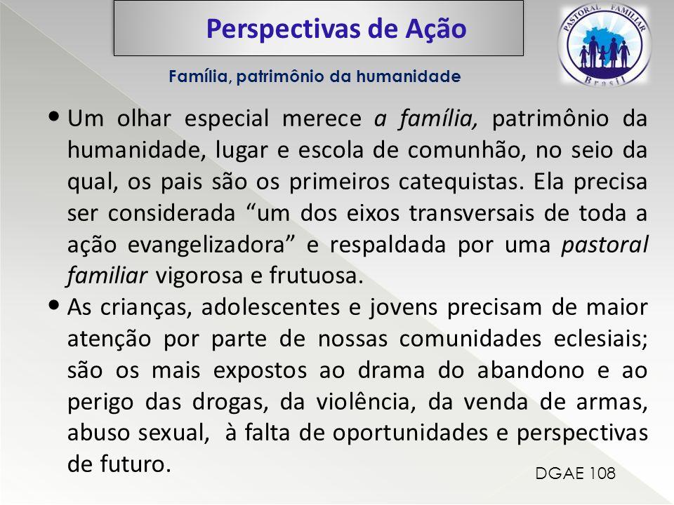 Perspectivas de Ação Família, patrimônio da humanidade Um olhar especial merece a família, patrimônio da humanidade, lugar e escola de comunhão, no seio da qual, os pais são os primeiros catequistas.