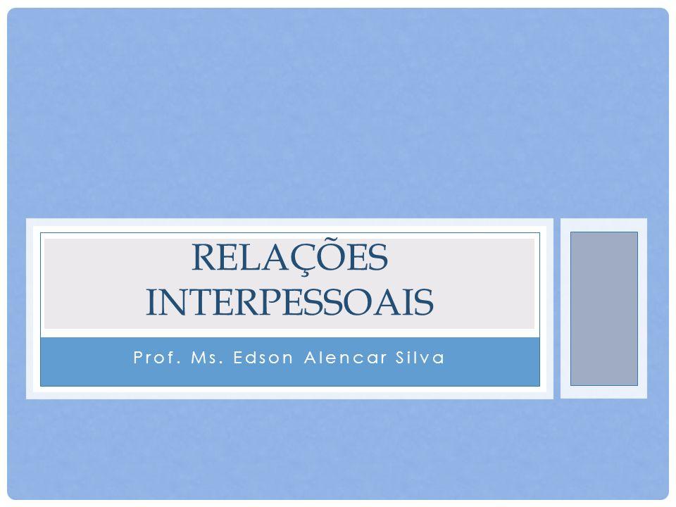 Prof. Ms. Edson Alencar Silva RELAÇÕES INTERPESSOAIS
