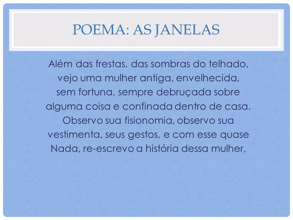 POEMA: AS JANELAS Além das frestas, das sombras do telhado, vejo uma mulher antiga, envelhecida, sem fortuna, sempre debruçada sobre alguma coisa e co