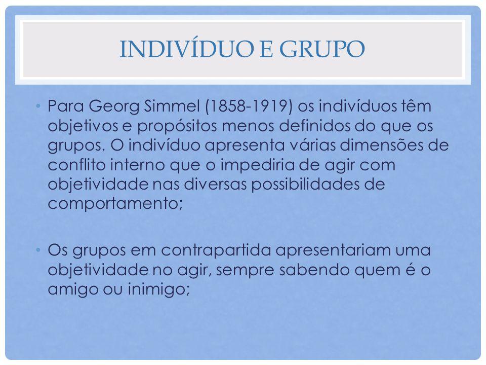 INDIVÍDUO E GRUPO Para Georg Simmel (1858-1919) os indivíduos têm objetivos e propósitos menos definidos do que os grupos. O indivíduo apresenta vária