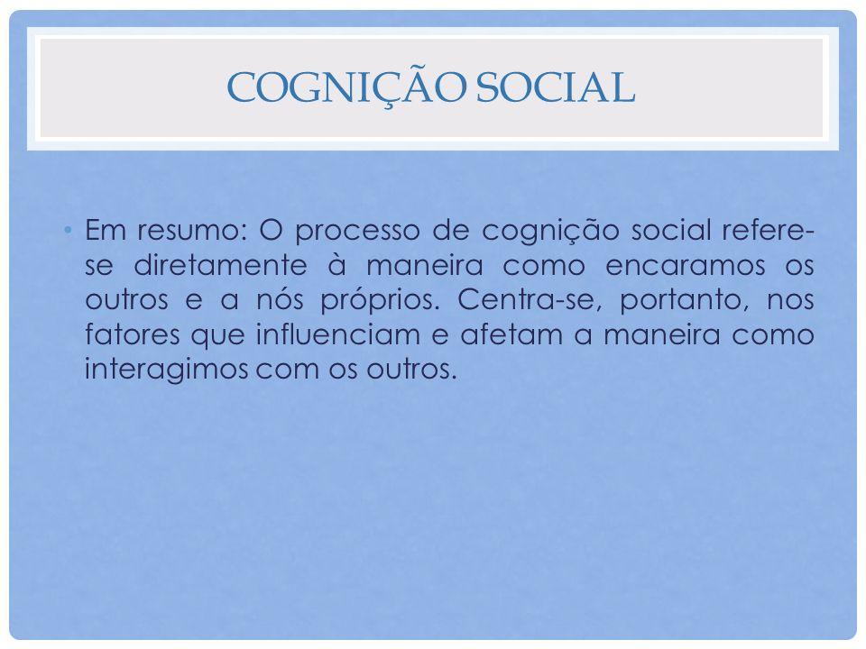 COGNIÇÃO SOCIAL Em resumo: O processo de cognição social refere- se diretamente à maneira como encaramos os outros e a nós próprios. Centra-se, portan