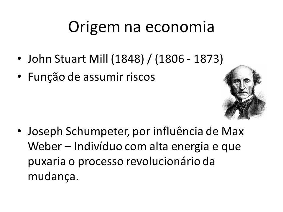 Origem na economia John Stuart Mill (1848) / (1806 - 1873) Função de assumir riscos Joseph Schumpeter, por influência de Max Weber – Indivíduo com alt