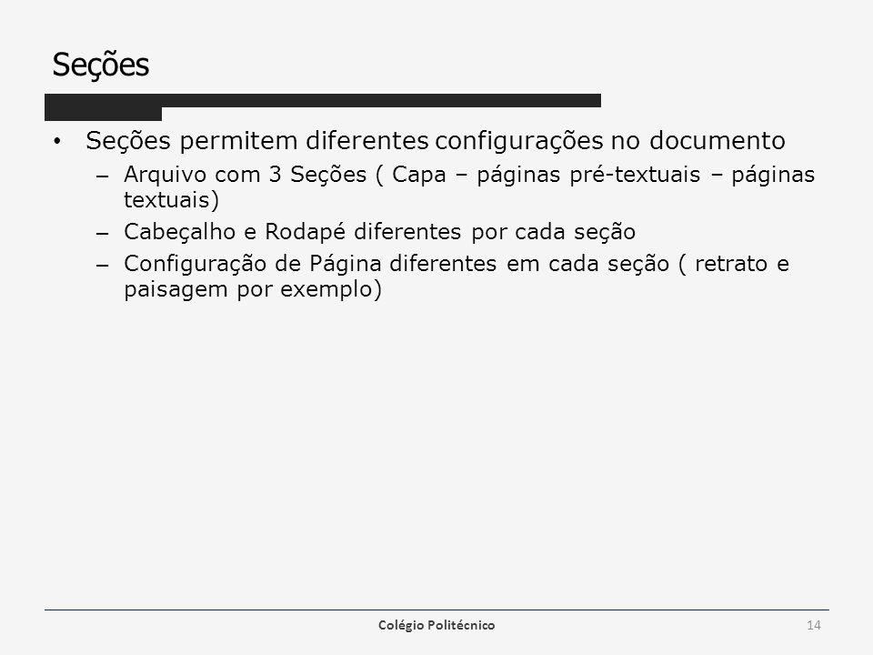 Seções Seções permitem diferentes configurações no documento – Arquivo com 3 Seções ( Capa – páginas pré-textuais – páginas textuais) – Cabeçalho e Rodapé diferentes por cada seção – Configuração de Página diferentes em cada seção ( retrato e paisagem por exemplo) Colégio Politécnico14