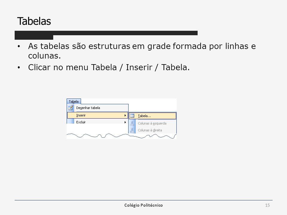 Tabelas As tabelas são estruturas em grade formada por linhas e colunas. Clicar no menu Tabela / Inserir / Tabela. Colégio Politécnico15