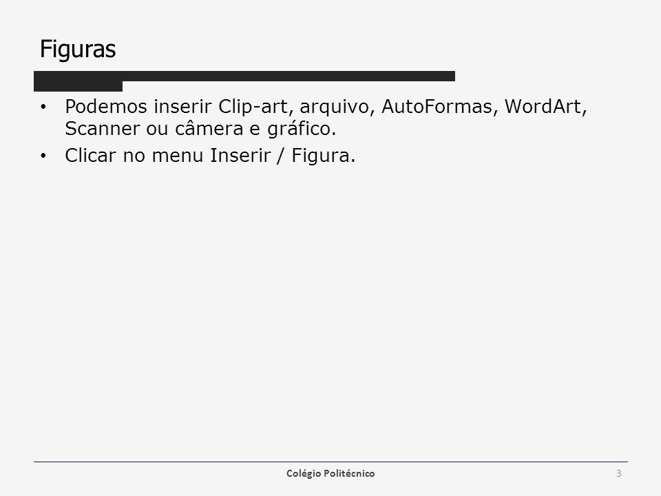 Figuras Podemos inserir Clip-art, arquivo, AutoFormas, WordArt, Scanner ou câmera e gráfico. Clicar no menu Inserir / Figura. Colégio Politécnico3
