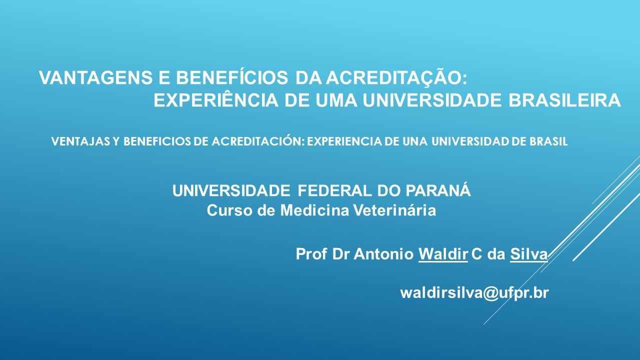 VANTAGENS E BENEFÍCIOS DA ACREDITAÇÃO: EXPERIÊNCIA DE UMA UNIVERSIDADE BRASILEIRA Prof Dr Antonio Waldir C da Silva waldirsilva@ufpr.br UNIVERSIDADE FEDERAL DO PARANÁ Curso de Medicina Veterinária VENTAJAS Y BENEFICIOS DE ACREDITACIÓN: EXPERIENCIA DE UNA UNIVERSIDAD DE BRASIL