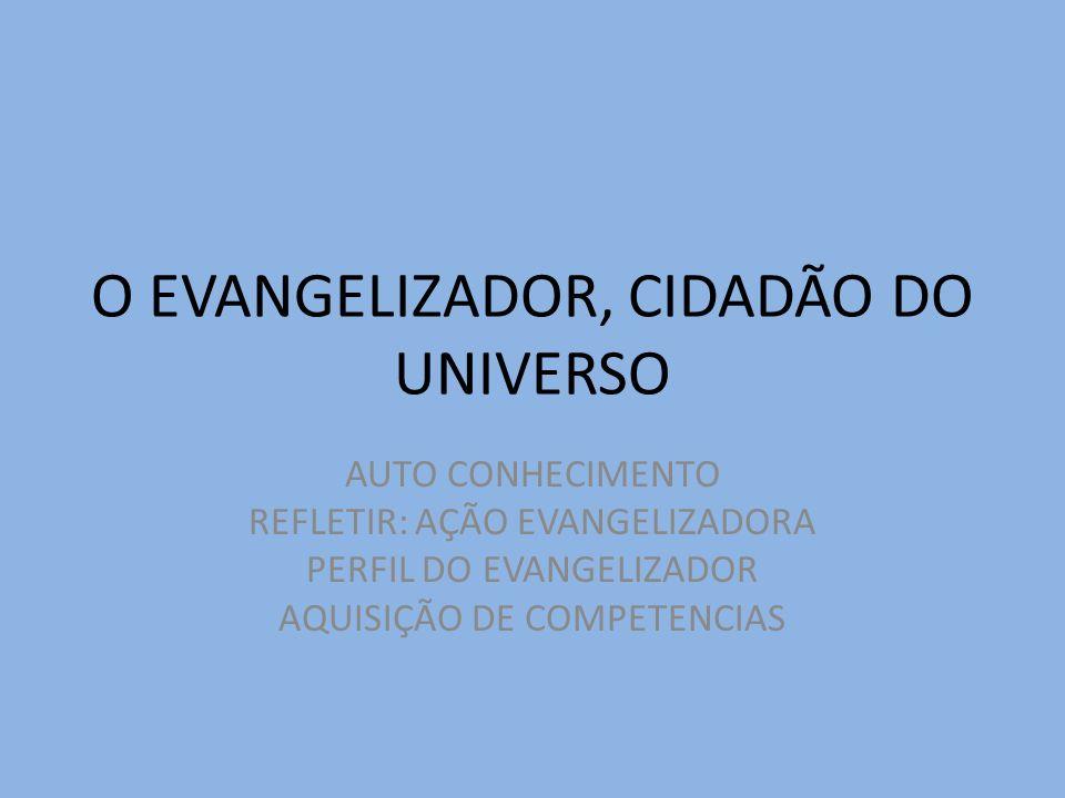 O EVANGELIZADOR, CIDADÃO DO UNIVERSO AUTO CONHECIMENTO REFLETIR: AÇÃO EVANGELIZADORA PERFIL DO EVANGELIZADOR AQUISIÇÃO DE COMPETENCIAS