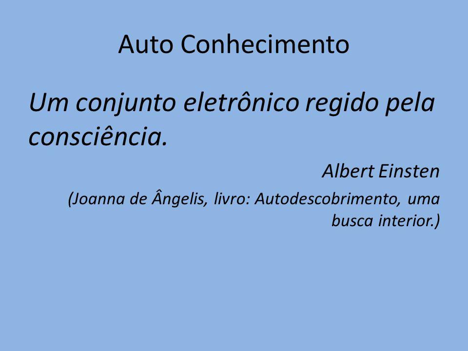 Auto Conhecimento Um conjunto eletrônico regido pela consciência. Albert Einsten (Joanna de Ângelis, livro: Autodescobrimento, uma busca interior.)
