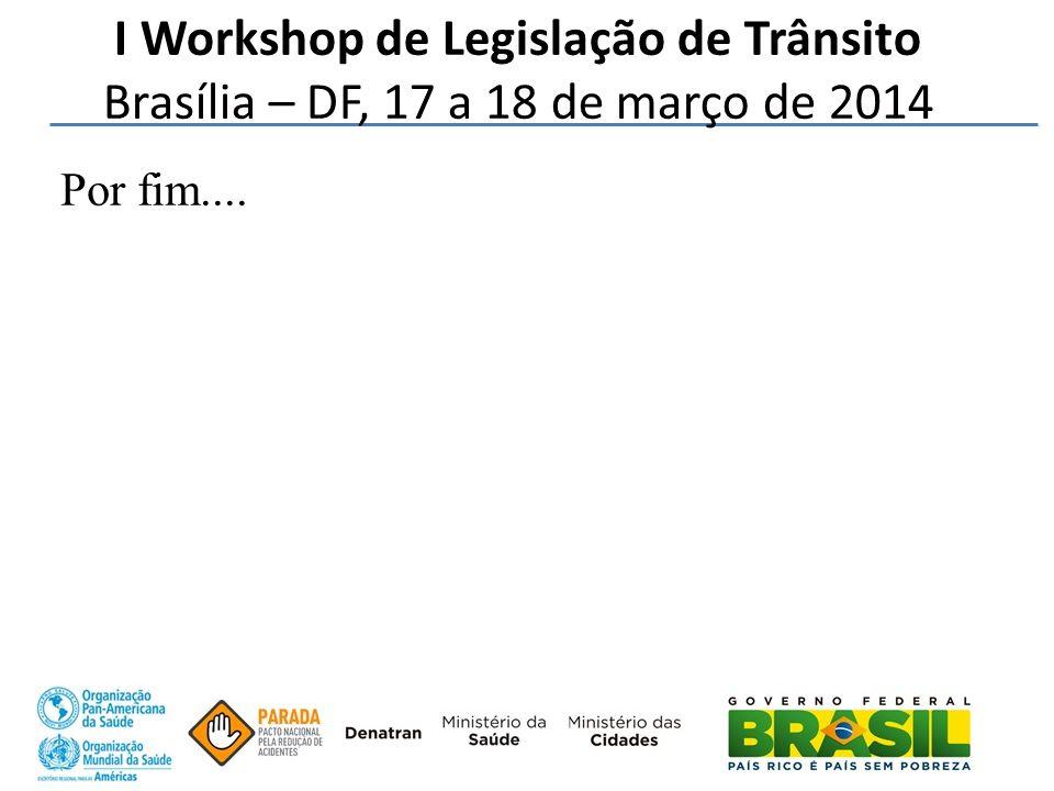 Por fim.... I Workshop de Legislação de Trânsito Brasília – DF, 17 a 18 de março de 2014
