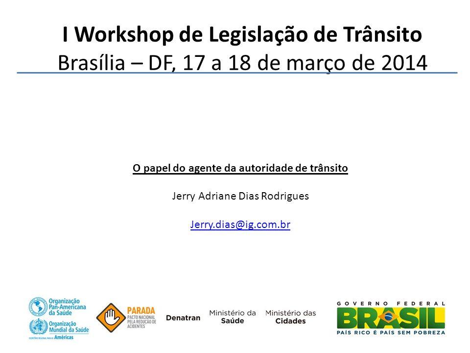 I Workshop de Legislação de Trânsito Brasília – DF, 17 a 18 de março de 2014 O papel do agente da autoridade de trânsito Jerry Adriane Dias Rodrigues