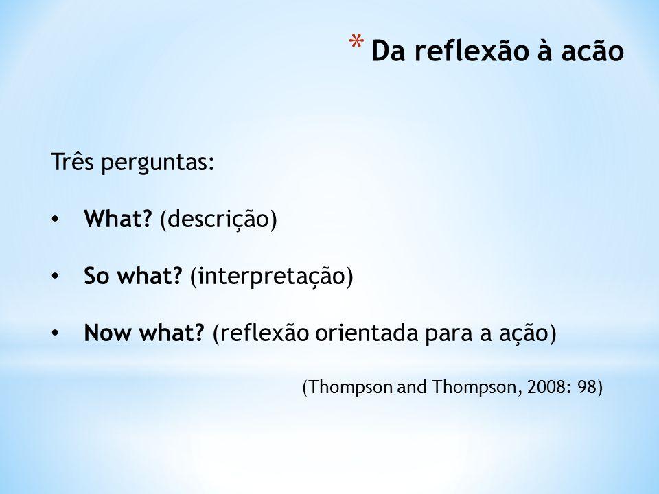 * Da reflexão à acão Três perguntas: What.(descrição) So what.