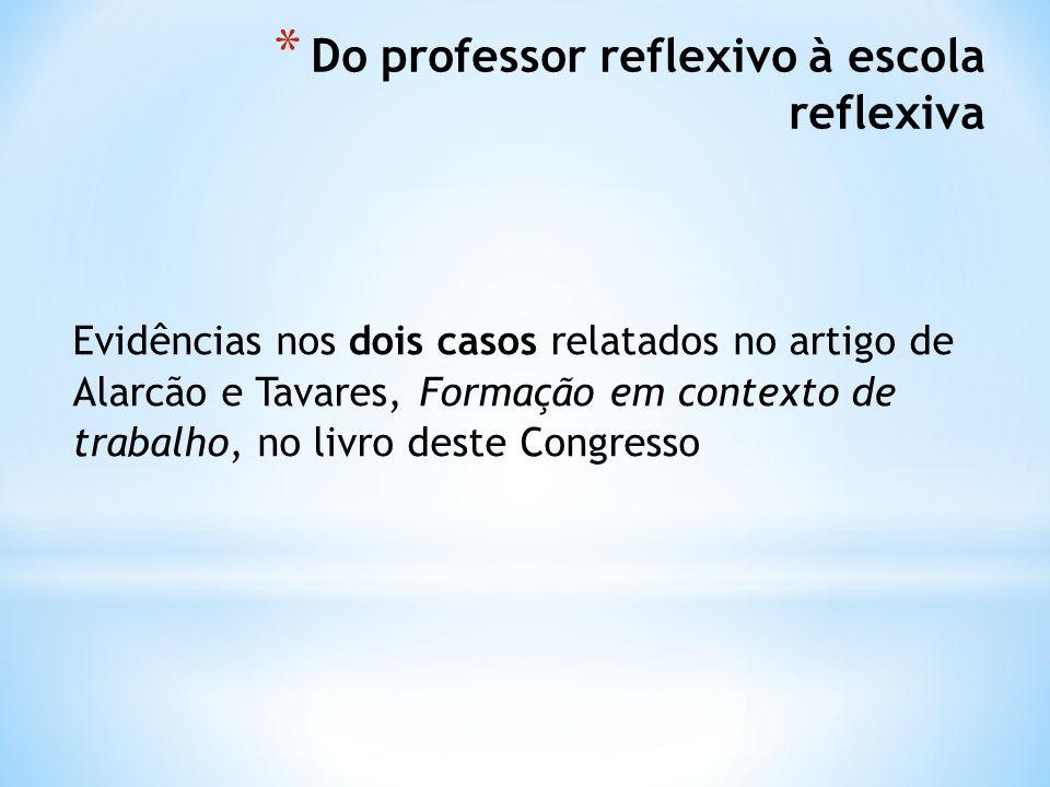 * Do professor reflexivo à escola reflexiva Evidências nos dois casos relatados no artigo de Alarcão e Tavares, Formação em contexto de trabalho, no livro deste Congresso
