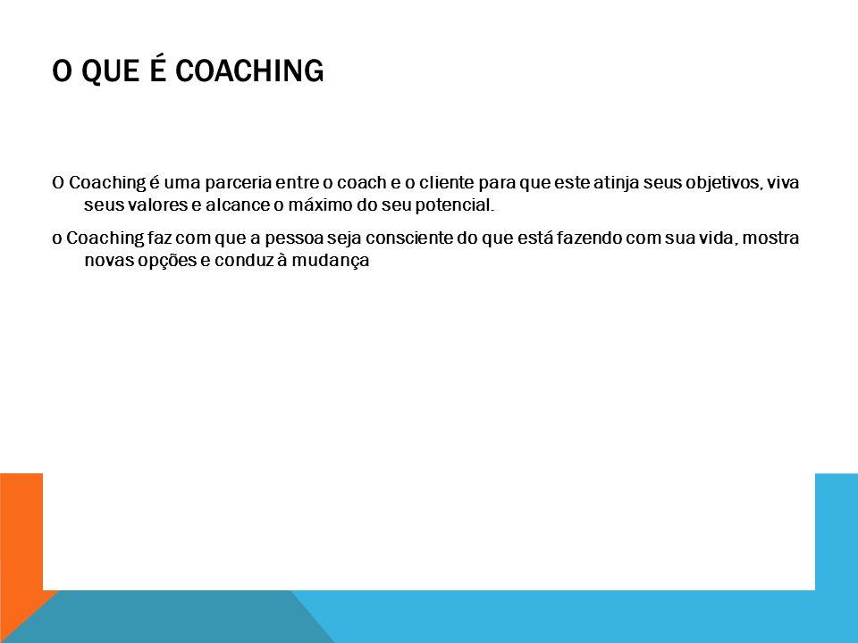 O QUE É COACHING O Coaching é uma parceria entre o coach e o cliente para que este atinja seus objetivos, viva seus valores e alcance o máximo do seu