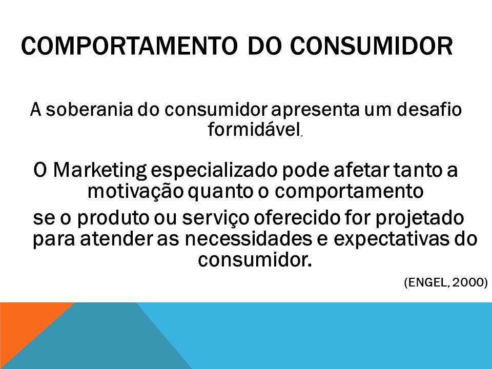 COMPORTAMENTO DO CONSUMIDOR A soberania do consumidor apresenta um desafio formidável, O Marketing especializado pode afetar tanto a motivação quanto