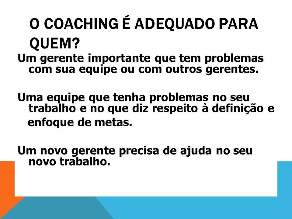 O COACHING É ADEQUADO PARA QUEM? Um gerente importante que tem problemas com sua equipe ou com outros gerentes. Uma equipe que tenha problemas no seu