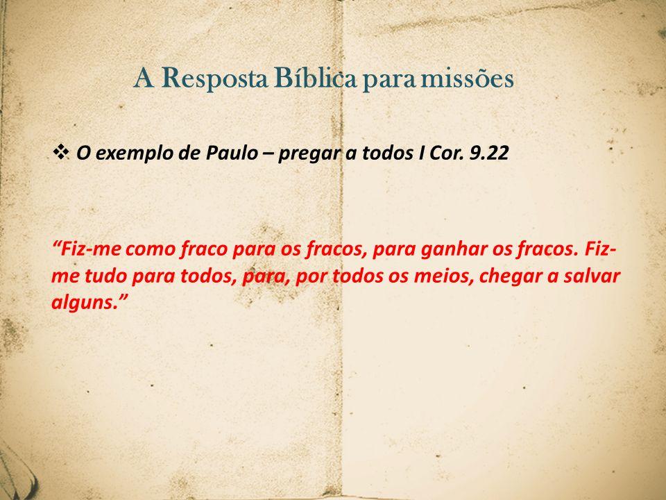 A Resposta Bíblica para missões O exemplo de Paulo – pregar a todos I Cor. 9.22 Fiz-me como fraco para os fracos, para ganhar os fracos. Fiz- me tudo