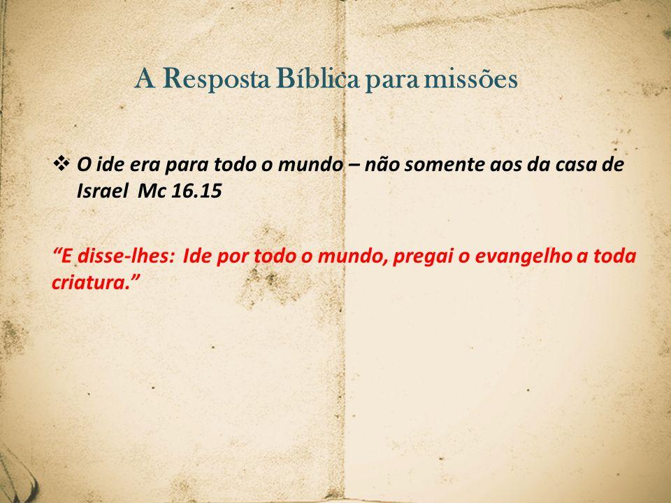 A Resposta Bíblica para missões O ide era para todo o mundo – não somente aos da casa de Israel Mc 16.15 E disse-lhes: Ide por todo o mundo, pregai o