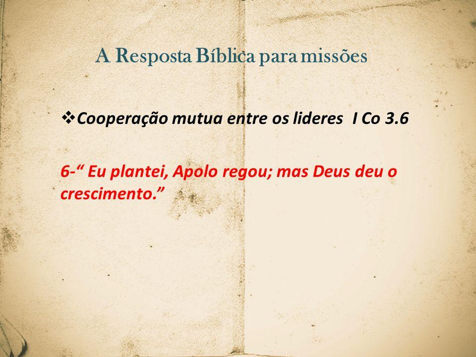 A Resposta Bíblica para missões Cooperação mutua entre os lideres I Co 3.6 6- Eu plantei, Apolo regou; mas Deus deu o crescimento.