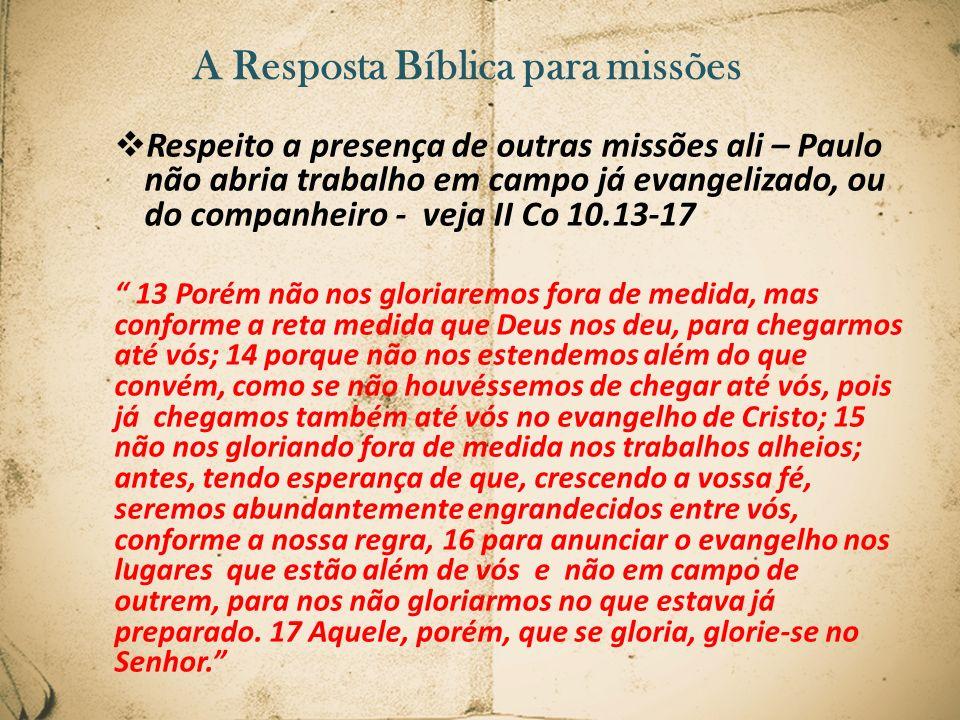 A Resposta Bíblica para missões Respeito a presença de outras missões ali – Paulo não abria trabalho em campo já evangelizado, ou do companheiro - vej