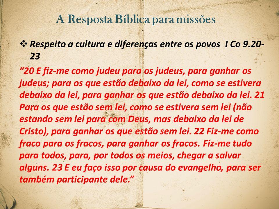 A Resposta Bíblica para missões Respeito a cultura e diferenças entre os povos I Co 9.20- 23 20 E fiz-me como judeu para os judeus, para ganhar os jud