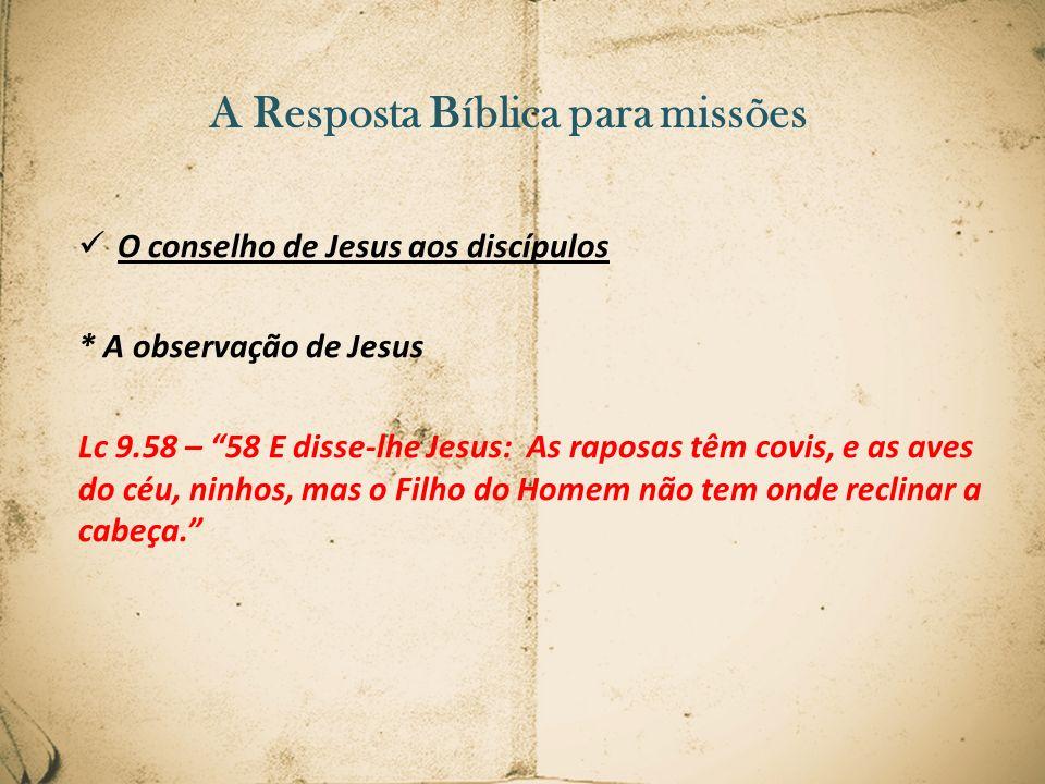 A Resposta Bíblica para missões O conselho de Jesus aos discípulos * A observação de Jesus Lc 9.58 – 58 E disse-lhe Jesus: As raposas têm covis, e as