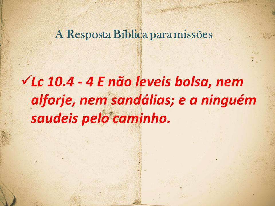 A Resposta Bíblica para missões Lc 10.4 - 4 E não leveis bolsa, nem alforje, nem sandálias; e a ninguém saudeis pelo caminho.