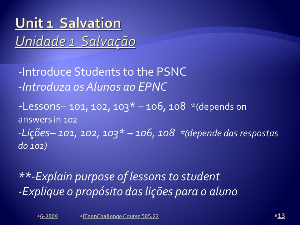 -Introduce Students to the PSNC -Introduza os Alunos ao EPNC - Lessons– 101, 102, 103* – 106, 108 *(depends on answers in 102 - Lições– 101, 102, 103* – 106, 108 *(depende das respostas do 102) **-Explain purpose of lessons to student -Explique o propósito das lições para o aluno 13 6-2009 iTeenChallenge Course 505.22