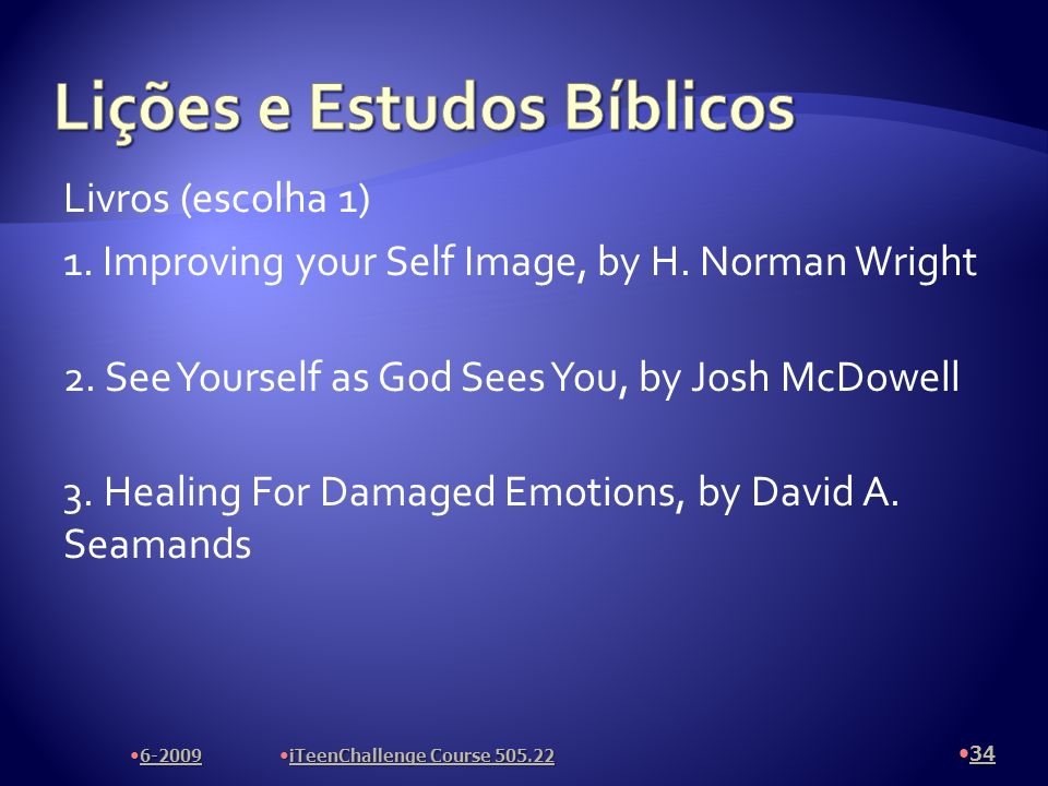 Livros (escolha 1) 1. Improving your Self Image, by H. Norman Wright 2. See Yourself as God Sees You, by Josh McDowell 3. Healing For Damaged Emotions