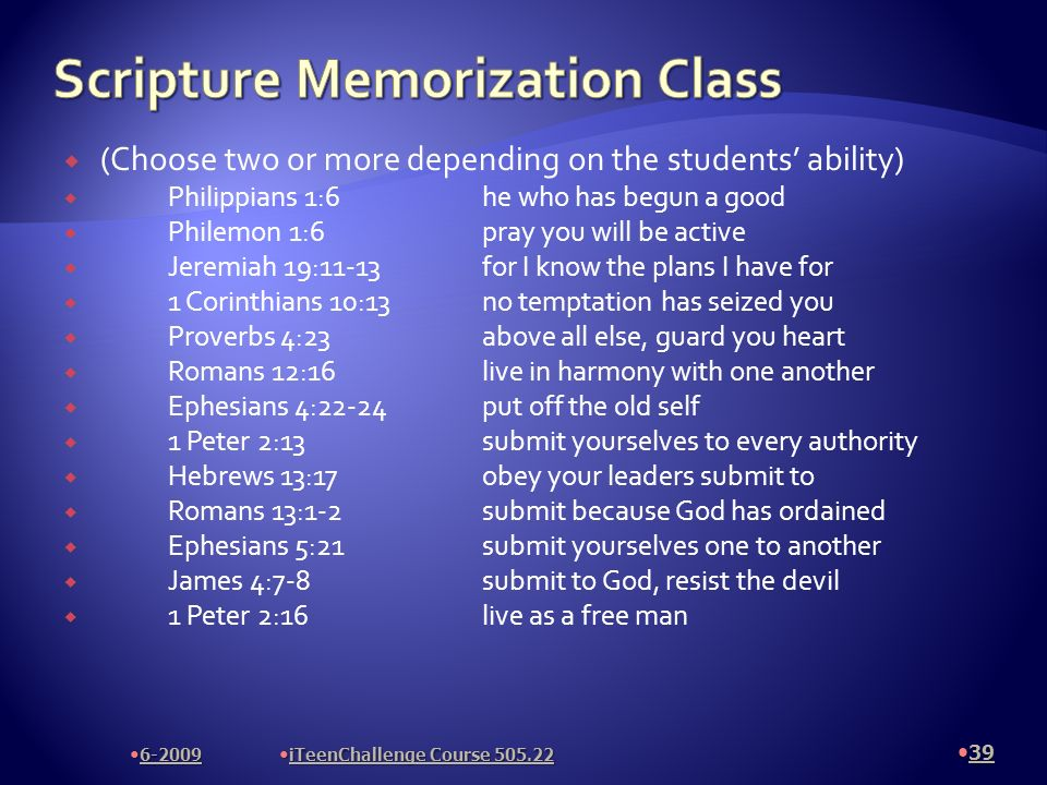 (Choose two or more depending on the students ability) Philippians 1:6he who has begun a good Philemon 1:6pray you will be active Jeremiah 19:11-13for I know the plans I have for 1 Corinthians 10:13no temptation has seized you Proverbs 4:23above all else, guard you heart Romans 12:16live in harmony with one another Ephesians 4:22-24put off the old self 1 Peter 2:13submit yourselves to every authority Hebrews 13:17obey your leaders submit to Romans 13:1-2submit because God has ordained Ephesians 5:21submit yourselves one to another James 4:7-8submit to God, resist the devil 1 Peter 2:16live as a free man 39 6-2009 iTeenChallenge Course 505.22
