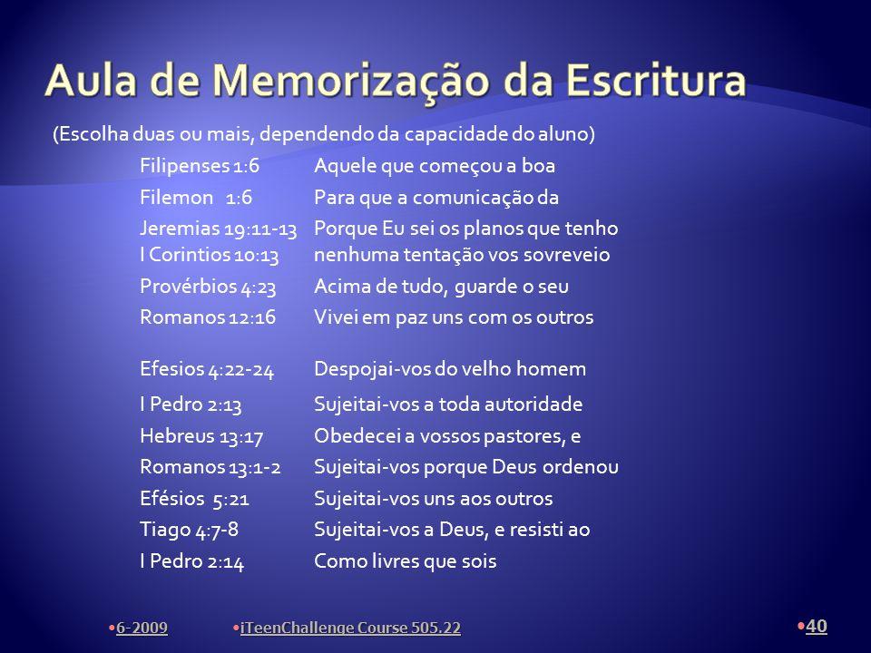 (Escolha duas ou mais, dependendo da capacidade do aluno) Filipenses 1:6Aquele que começou a boa Filemon 1:6Para que a comunicação da Jeremias 19:11-13Porque Eu sei os planos que tenho I Corintios 10:13nenhuma tentação vos sovreveio Provérbios 4:23Acima de tudo, guarde o seu Romanos 12:16Vivei em paz uns com os outros Efesios 4:22-24Despojai-vos do velho homem I Pedro 2:13Sujeitai-vos a toda autoridade Hebreus 13:17Obedecei a vossos pastores, e Romanos 13:1-2Sujeitai-vos porque Deus ordenou Efésios 5:21Sujeitai-vos uns aos outros Tiago 4:7-8Sujeitai-vos a Deus, e resisti ao I Pedro 2:14Como livres que sois 6-2009 iTeenChallenge Course 505.22 40