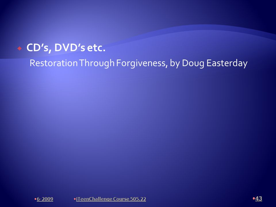 CDs, DVDs etc. Restoration Through Forgiveness, by Doug Easterday 43 6-2009 iTeenChallenge Course 505.22