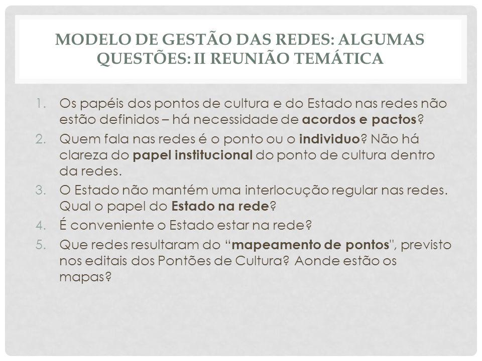 MODELO DE GESTÃO DAS REDES: ALGUMAS QUESTÕES: II REUNIÃO TEMÁTICA 1.Os papéis dos pontos de cultura e do Estado nas redes não estão definidos – há necessidade de acordos e pactos .