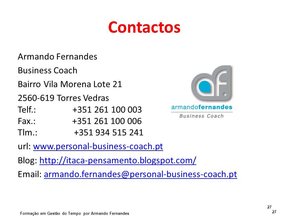 Contactos Armando Fernandes Business Coach Bairro Vila Morena Lote 21 2560-619 Torres Vedras Telf.: +351 261 100 003 Fax.: +351 261 100 006 Tlm.: +351 934 515 241 url: www.personal-business-coach.ptwww.personal-business-coach.pt Blog: http://itaca-pensamento.blogspot.com/http://itaca-pensamento.blogspot.com/ Email: armando.fernandes@personal-business-coach.ptarmando.fernandes@personal-business-coach.pt 27 Formação em Gestão do Tempo por Armando Fernandes 27