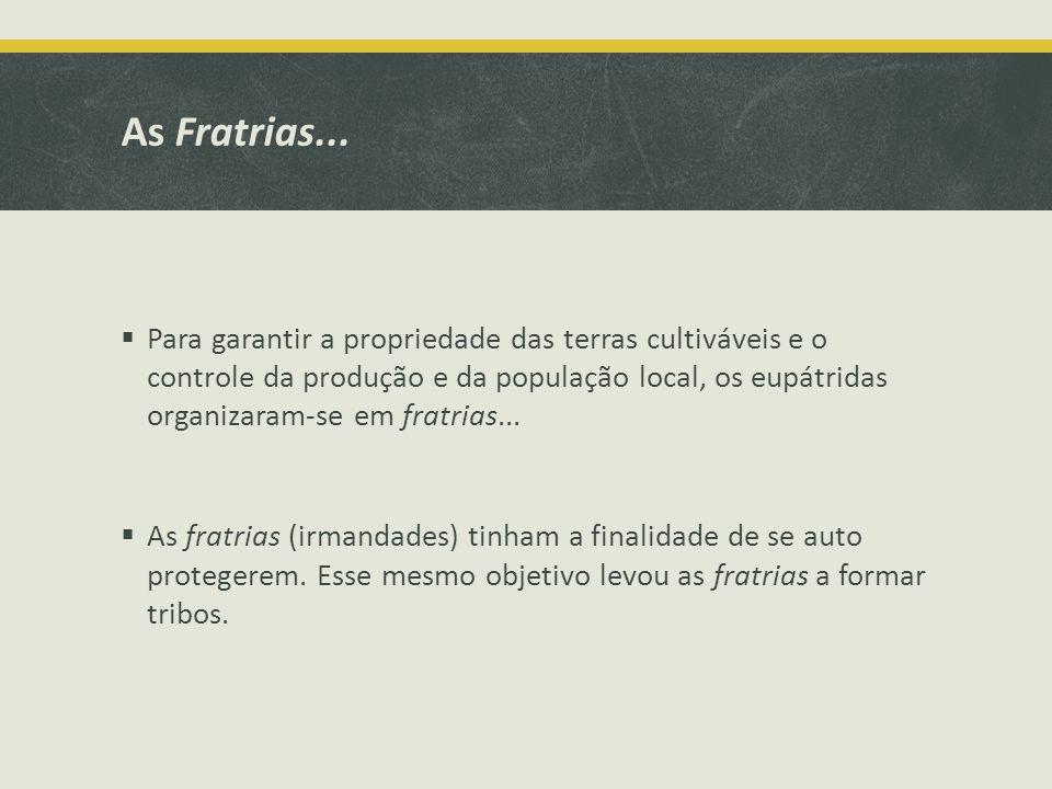 As Fratrias... Para garantir a propriedade das terras cultiváveis e o controle da produção e da população local, os eupátridas organizaram-se em fratr