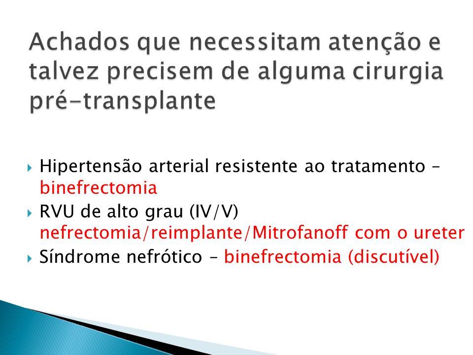 Hipertensão arterial resistente ao tratamento – binefrectomia RVU de alto grau (IV/V) nefrectomia/reimplante/Mitrofanoff com o ureter Síndrome nefróti