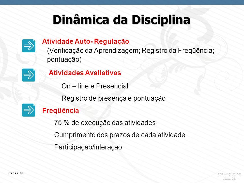 Page 10 Dinâmica da Disciplina Atividade Auto- Regulação (Verificação da Aprendizagem; Registro da Freqüência; pontuação) Atividades Avaliativas On – line e Presencial Registro de presença e pontuação Freqüência 75 % de execução das atividades Cumprimento dos prazos de cada atividade Participação/interação FORMAÇÃO DE ALUNOS
